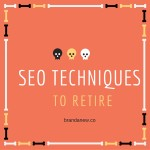 5 SEO Techniques That You Need To Retire NOW
