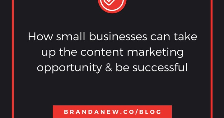 Why Small Businesses Can Take Up The Content Marketing Opportunity and be successful brandanew