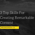 3 Top Skills You Need To Create Remarkable Content