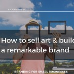 How To Sell Art And Build A Remarkable Brand